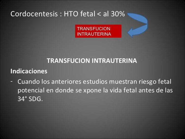 <ul><li>Cordocentesis : HTO fetal < al 30% </li></ul><ul><li>TRANSFUCION INTRAUTERINA </li></ul><ul><li>Indicaciones </li>...