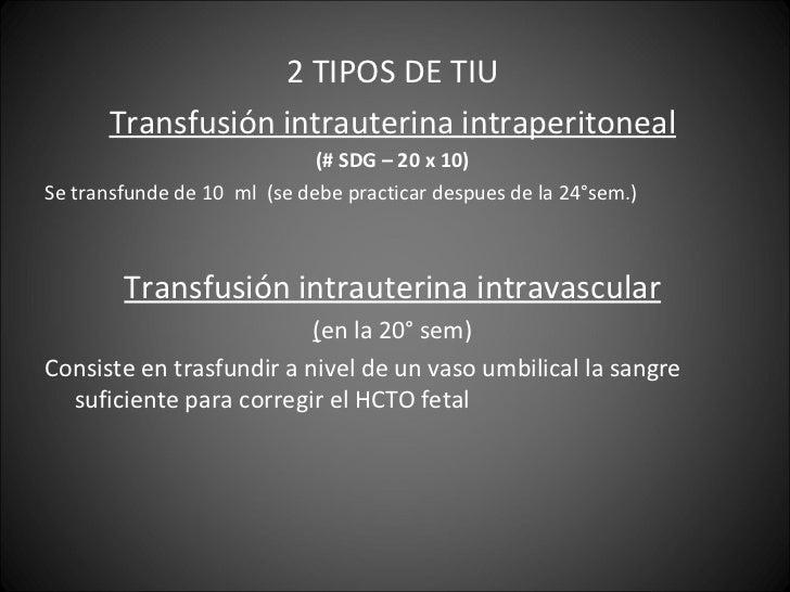 <ul><li>2 TIPOS DE TIU </li></ul><ul><li>Transfusión intrauterina intraperitoneal </li></ul><ul><li>(# SDG – 20 x 10) </li...