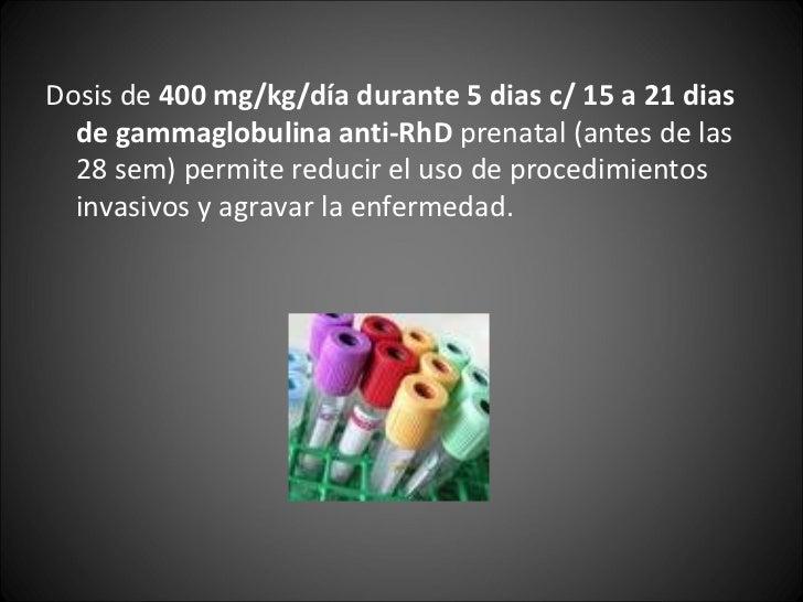 <ul><li>Dosis de  400 mg/kg/día durante 5 dias c/ 15 a 21 dias de gammaglobulina anti-RhD  prenatal (antes de las 28 sem) ...