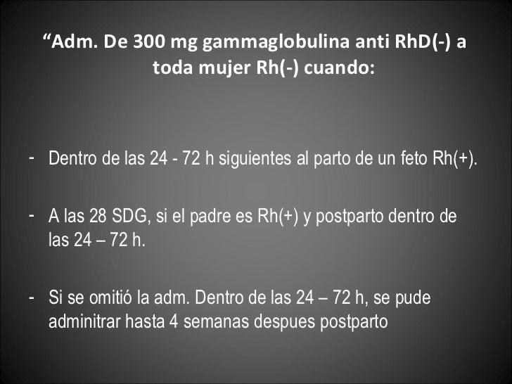 "<ul><li>"" Adm. De 300 mg gammaglobulina anti RhD(-) a toda mujer Rh(-) cuando: </li></ul><ul><li>Dentro de las 24 - 72 h s..."