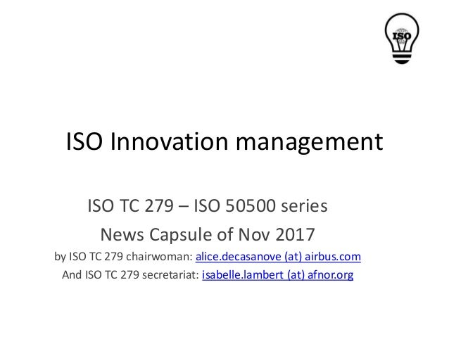 ISO Innovation management ISO TC 279 – ISO 50500 series News Capsule of Nov 2017 by ISO TC 279 chairwoman: alice.decasanov...