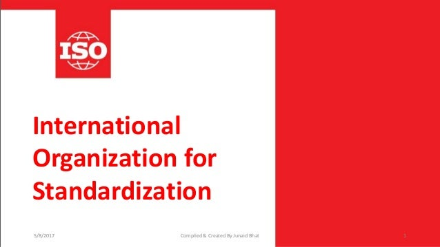 International Organization for Standardization 5/8/2017 Complied & Created By Junaid Bhat 1