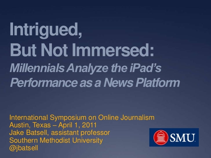 Intrigued, But Not Immersed:Millennials Analyze the iPad'sPerformance as a News Platform<br />International Symposium on O...