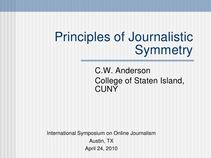 Principles of Journalistic Symmetry C.W. Anderson College of Staten Island, CUNY International Symposium on Online Journal...