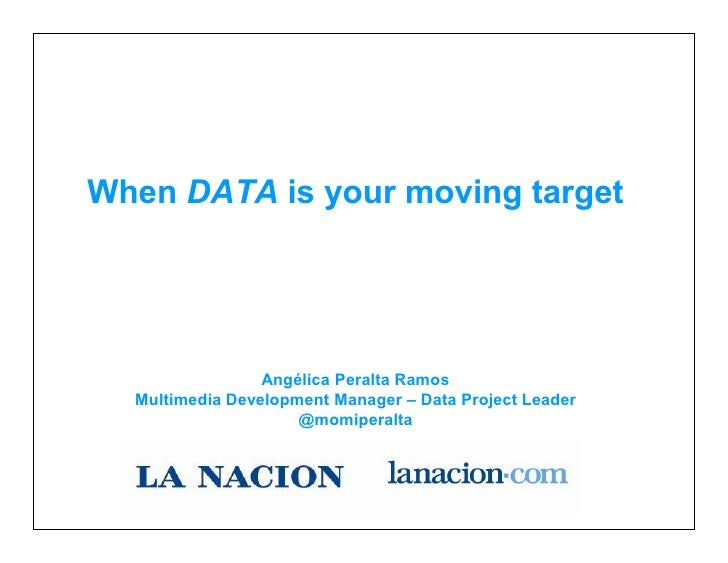 When DATA is your moving target                 Angélica Peralta Ramos  Multimedia Development Manager – Data Project Lead...