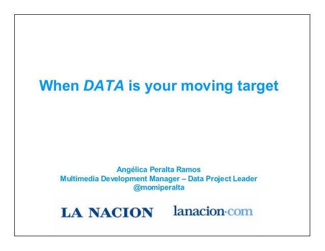 When DATA is your moving target Angélica Peralta Ramos Multimedia Development Manager – Data Project Leader @momiperalta W...