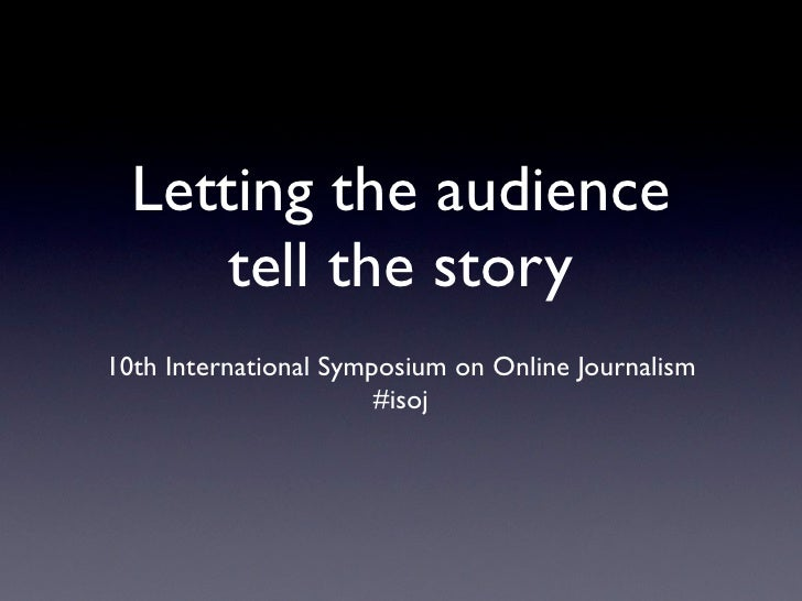 Letting the audience       tell the story 10th International Symposium on Online Journalism                        #isoj