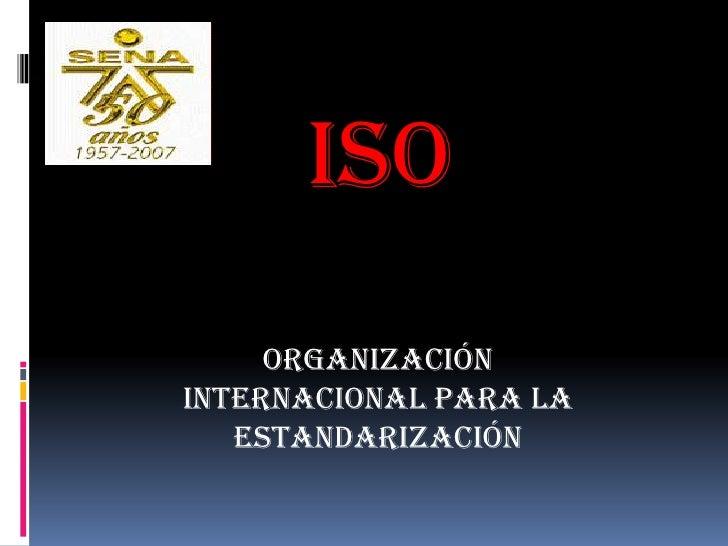 ISO<br />ORGANIZACIÓN INTERNACIONAL PARA LA ESTANDARIZACIÓN<br />