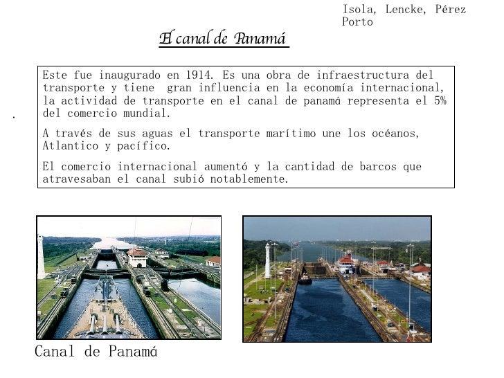 El canal de Panamá   Este fue inaugurado en 1914. Es una obra de infraestructura del transporte y tiene  gran influencia ...