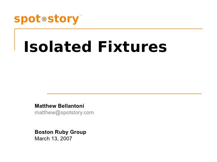 Isolated Fixtures Matthew Bellantoni [email_address] Boston Ruby Group March 13, 2007