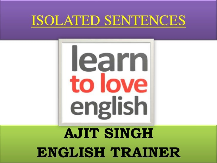 ISOLATED SENTENCES<br />AJIT SINGH<br />ENGLISH TRAINER<br />