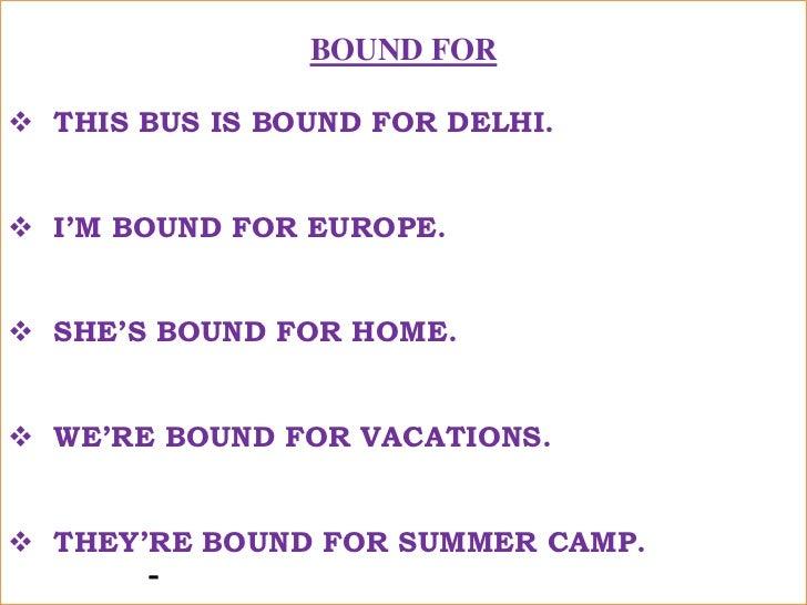 BOUND FOR<br /><ul><li>THIS BUS IS BOUND FOR DELHI.</li></ul>यह बस दिल्ली जाने वाली है !<br /><ul><li>I'M BOUND FOR EUROPE...