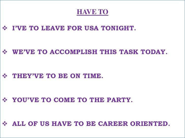 HAVE TO<br /><ul><li>I'VE TO LEAVE FOR USA TONIGHT.</li></ul>मुझे आज रात यू.एस.ए. निकलना है ! <br /><ul><li>WE'VE TO ACCOM...
