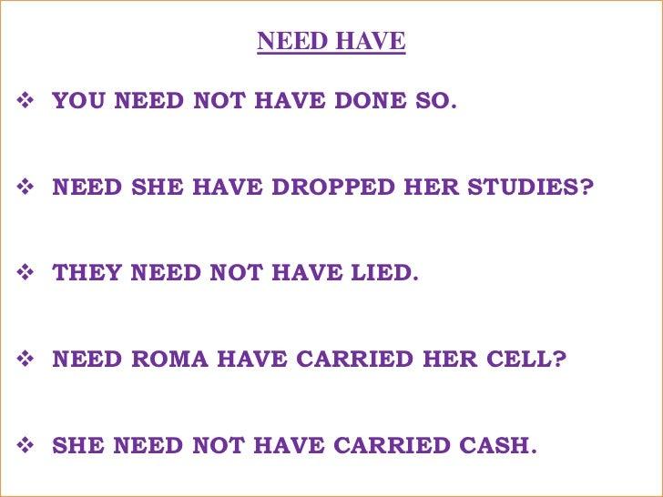 NEED HAVE<br /><ul><li>YOU NEED NOT HAVE DONE SO.</li></ul>तुम्हे ऐसा करने की ज़रूरत नहीं थी ! <br /><ul><li>NEED SHE HAVE ...