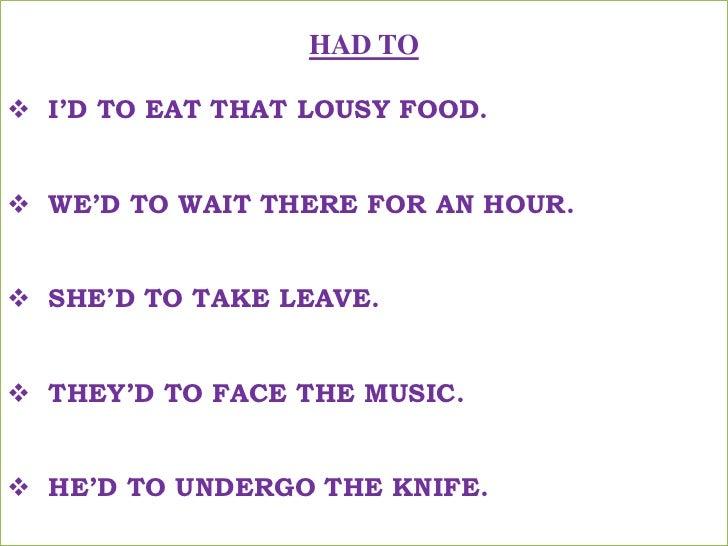 HAD TO<br /><ul><li>I'D TO EAT THAT LOUSY FOOD.</li></ul>मुझे वह बकवास खाना खाना पड़ा !<br /><ul><li>WE'D TO WAIT THERE FO...