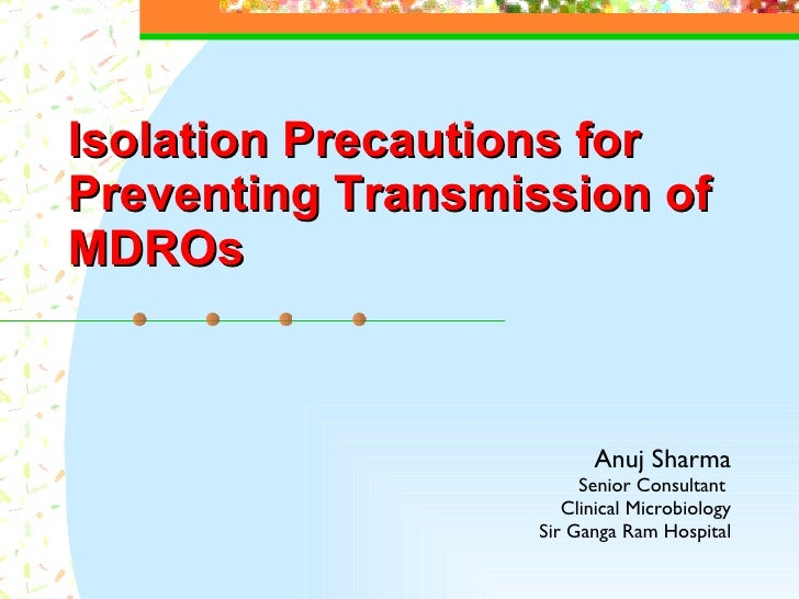 Isolation  P recautions  for  Preventing  T ransmission of  MDROs Anuj Sharma Senior Consultant  Clinical Microbiology Sir...