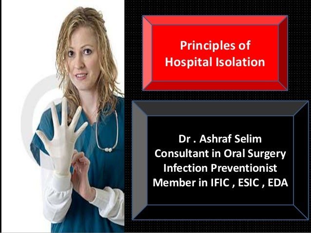 Dr . Ashraf Selim Consultant in Oral Surgery Infection Preventionist Member in IFIC , ESIC , EDA Principles of Hospital Is...