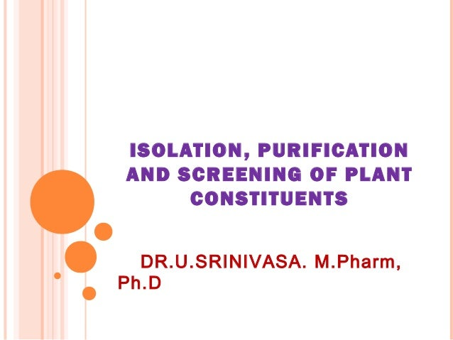 ISOLATION, PURIFICATIONAND SCREENING OF PLANT     CONSTITUENT S  DR.U.SRINIVASA. M.Pharm,Ph.D