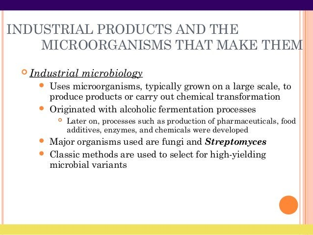 INDUSTRIAL PRODUCTS AND THE MICROORGANISMS THAT MAKE THEM  Industrial microbiology  Uses microorganisms, typically grown...