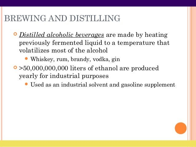 BREWING AND DISTILLING  Distilled alcoholic beverages are made by heating previously fermented liquid to a temperature th...