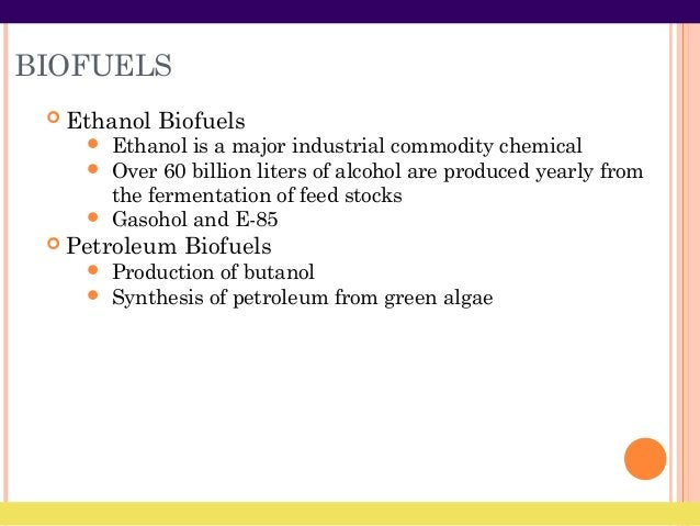 BIOFUELS  Ethanol Biofuels  Ethanol is a major industrial commodity chemical  Over 60 billion liters of alcohol are pro...