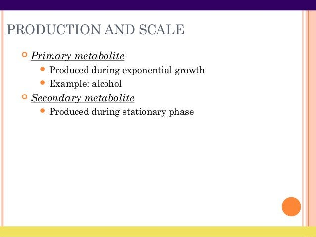 PRODUCTION AND SCALE  Primary metabolite  Produced during exponential growth  Example: alcohol  Secondary metabolite ...