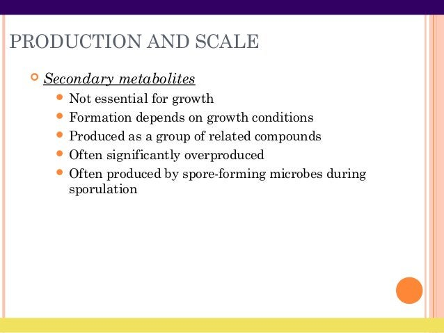 PRODUCTION AND SCALE  Secondary metabolites  Not essential for growth  Formation depends on growth conditions  Produce...