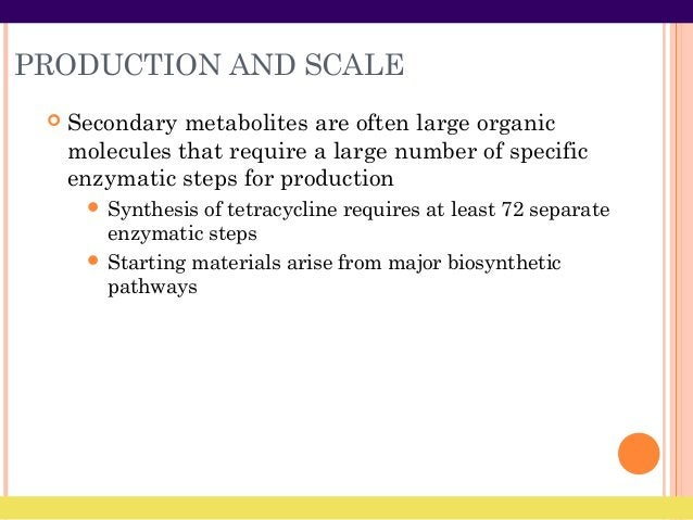 PRODUCTION AND SCALE  Secondary metabolites are often large organic molecules that require a large number of specific enz...