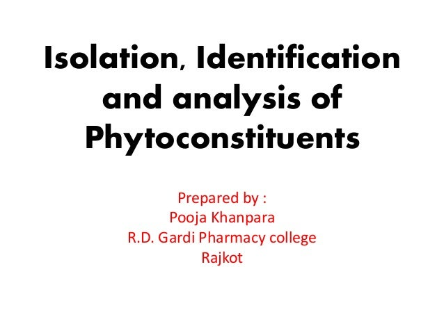 Isolation, Identification and analysis of Phytoconstituents Prepared by : Pooja Khanpara R.D. Gardi Pharmacy college Rajkot