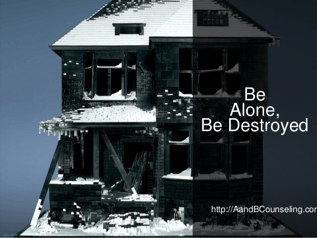 http://AandBCounseling.com Be Alone, Be Destroyed