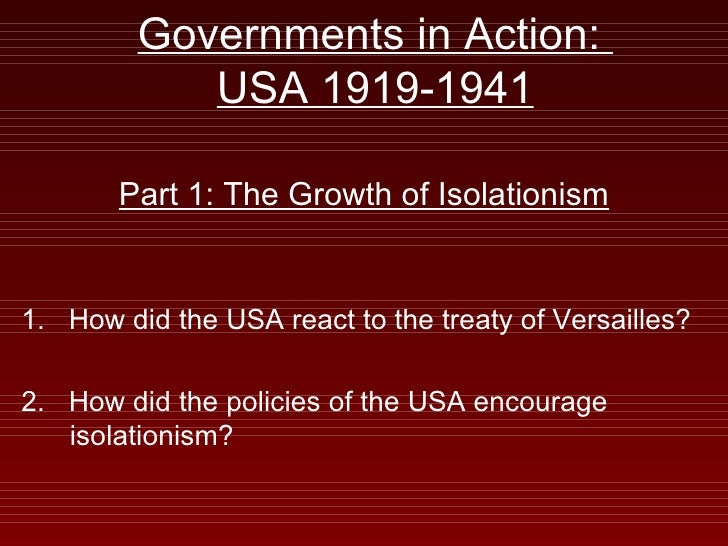 Governments in Action:  USA 1919-1941 Part 1: The Growth of Isolationism 1.  How did the USA react to the treaty of Versai...