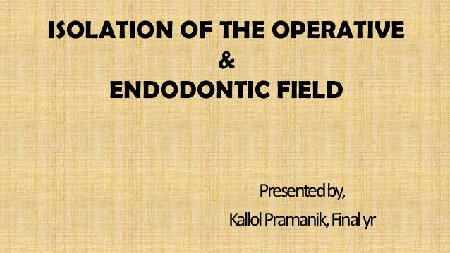 ISOLATION OF THE OPERATIVE             &     ENDODONTIC FIELD                  Presentedby,             KallolPramanik, Fi...