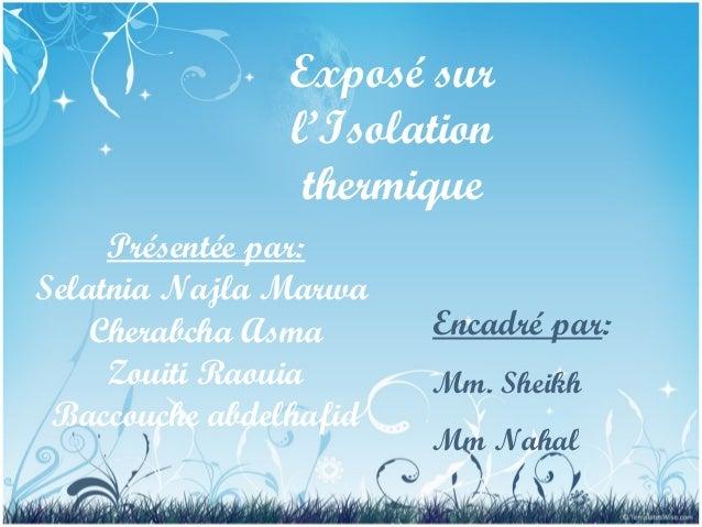 Exposé sur l'Isolation thermique Présentée par: Selatnia Najla Marwa Cherabcha Asma Zouiti Raouia Baccouche abdelhafid Enc...