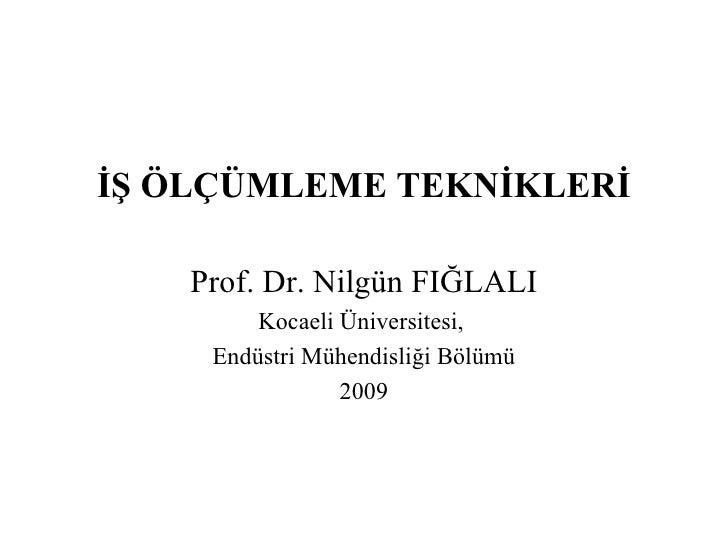 <ul><li>İŞ ÖLÇÜMLEME TEKNİKLERİ </li></ul><ul><li>Prof. Dr. Nilgün FIĞLALI </li></ul><ul><li>Kocaeli Üniversitesi,  </li><...