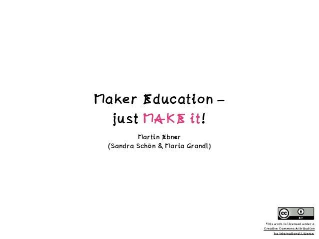 Maker Education – just MAKE it! Martin Ebner (Sandra Schön & Maria Grandl) This work is licensed under a Creative Commons ...
