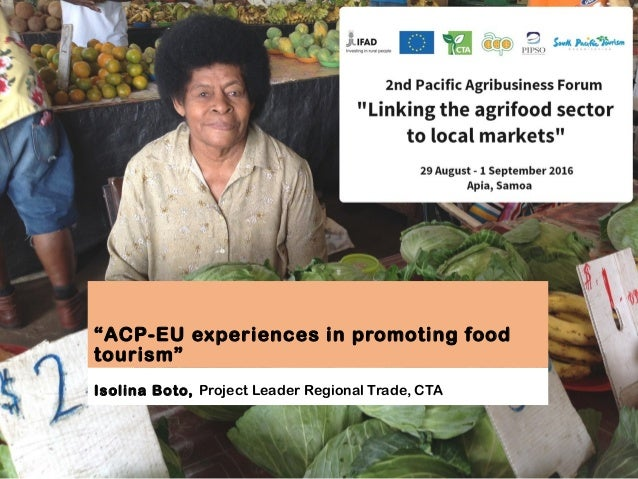 """""""ACP-EU experiences in promoting food tourism"""" Isolina Boto, Project Leader Regional Trade, CTA"""