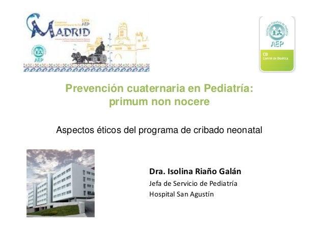 Prevención cuaternaria en Pediatría: primum non nocere Aspectos éticos del programa de cribado neonatal Dra. Isolina Riaño...