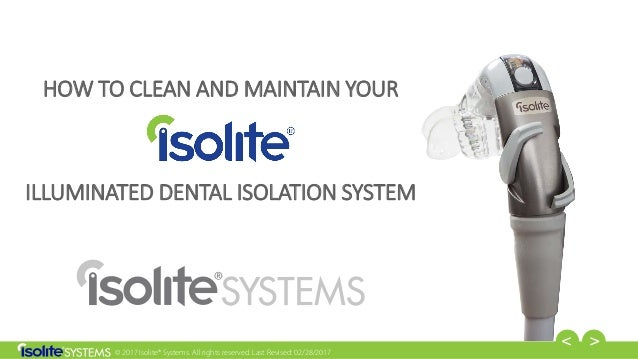 © 2017 Isolite® Systems. All rights reserved. Last Revised: 02/28/2017 HOW TO CLEAN AND MAINTAIN YOUR ILLUMINATED DENTAL I...