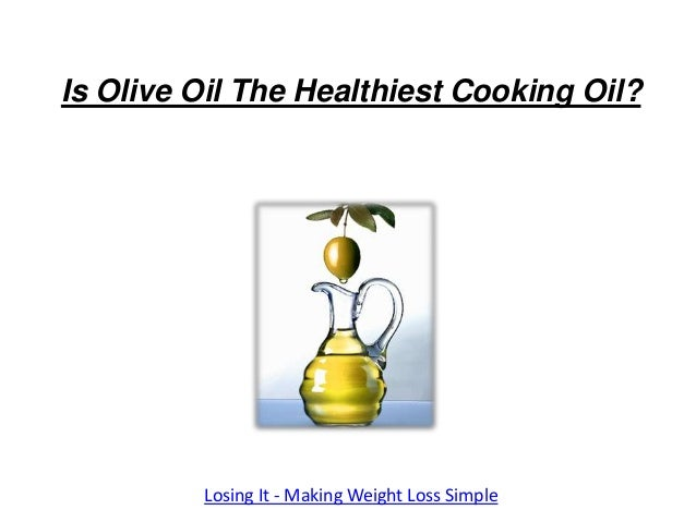 Is Olive Oil The Healthiest Cooking Oil?         Losing It - Making Weight Loss Simple