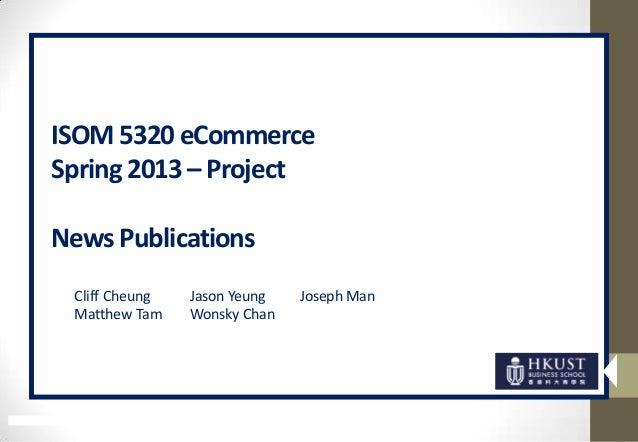ISOM 5320 eCommerce Spring 2013 – Project News Publications Cliff Cheung Jason Yeung Joseph Man Matthew Tam Wonsky Chan