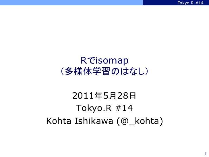 Tokyo.R #14     Rでisomap  (多様体学習のはなし)     2011年5月28日      Tokyo.R #14Kohta Ishikawa (@_kohta)                            ...