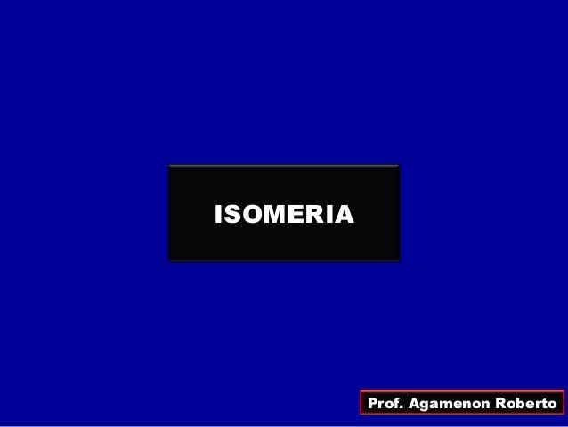 ISOMERIA Prof. Agamenon Roberto