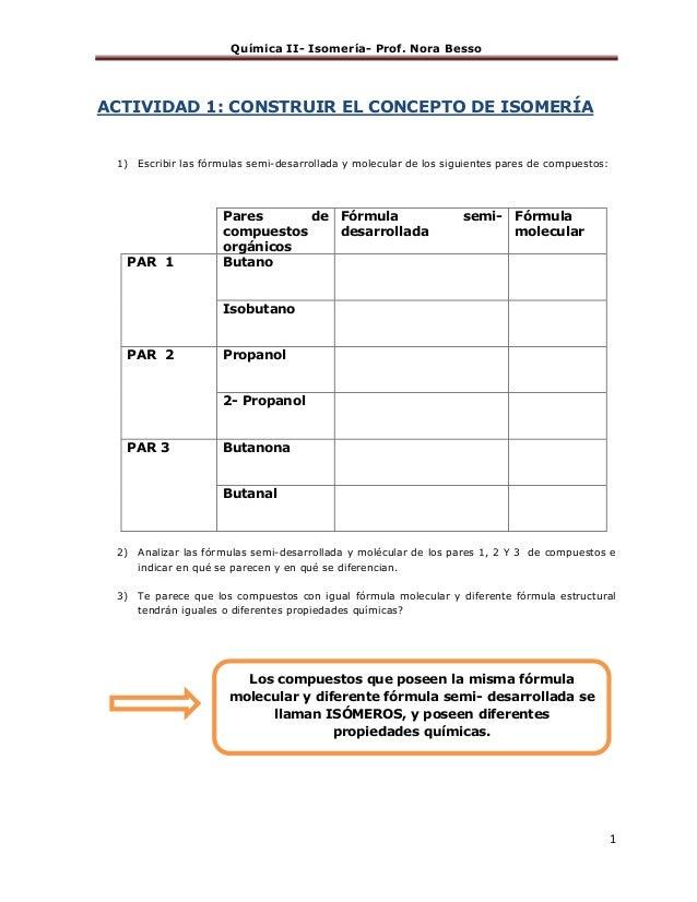 Química II- Isomería- Prof. Nora Besso 1 ACTIVIDAD 1: CONSTRUIR EL CONCEPTO DE ISOMERÍA 1) Escribir las fórmulas semi-desa...