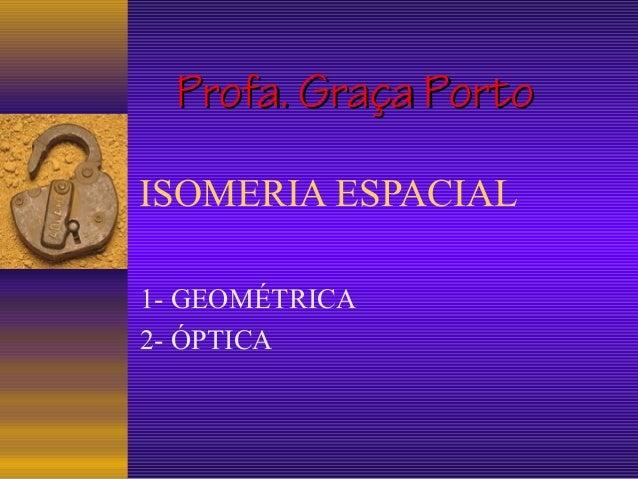 Profa. Graça PortoISOMERIA ESPACIAL1- GEOMÉTRICA2- ÓPTICA