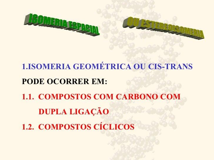 1.ISOMERIA GEOMÉTRICA OU CIS-TRANS PODE OCORRER EM:  1.1.  COMPOSTOS COM CARBONO COM    DUPLA LIGAÇÃO  1.2.  COMPOSTOS CÍC...