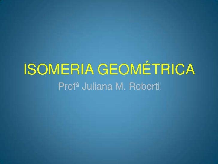 ISOMERIA GEOMÉTRICA<br />Profª Juliana M. Roberti<br />