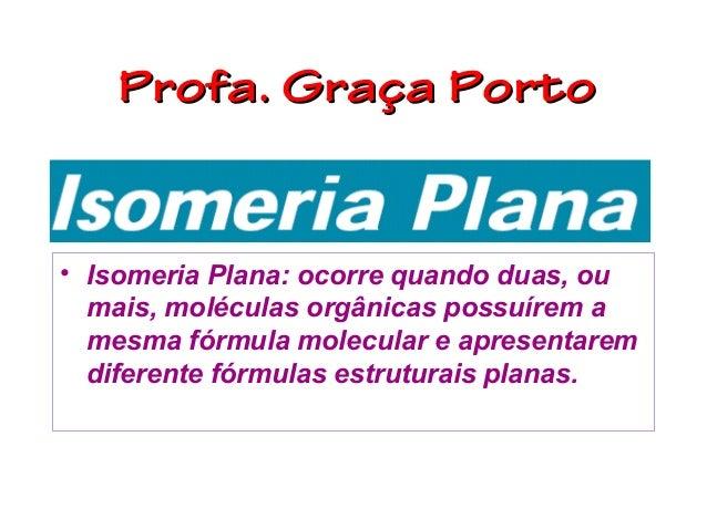 Profa. Graça Porto• Isomeria Plana: ocorre quando duas, ou  mais, moléculas orgânicas possuírem a  mesma fórmula molecular...