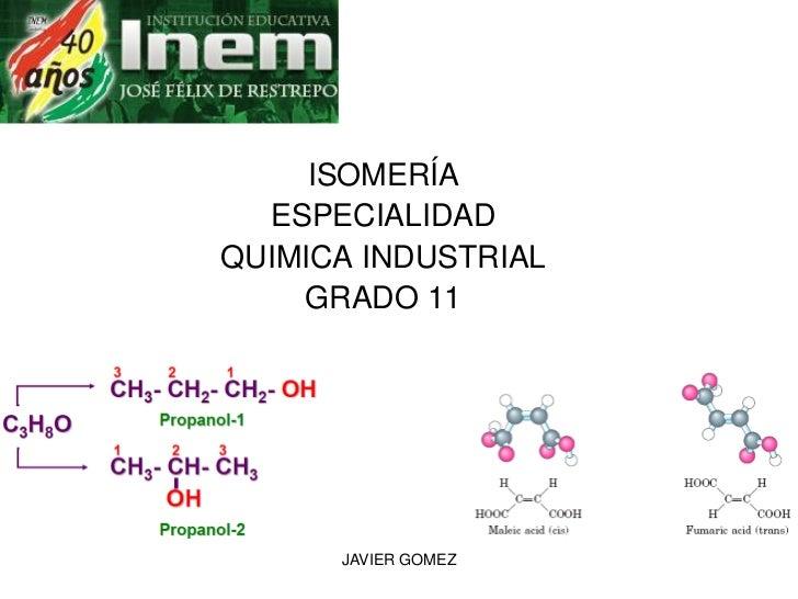 ISOMERÍA   ESPECIALIDAD QUIMICA INDUSTRIAL     GRADO 11           JAVIER GOMEZ