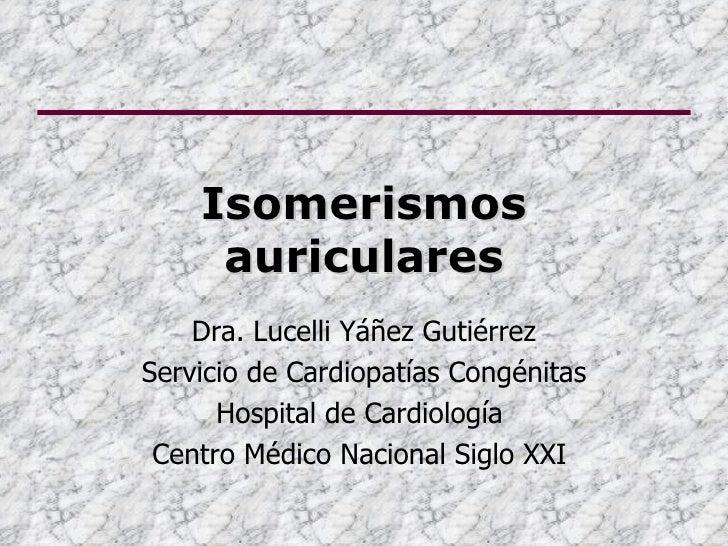 Isomerismos     auriculares    Dra. Lucelli Yáñez GutiérrezServicio de Cardiopatías Congénitas      Hospital de Cardiologí...