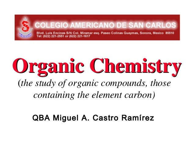 Organic Chemistry(the study of organic compounds, those    containing the element carbon)   QBA Miguel A. Castro Ramírez